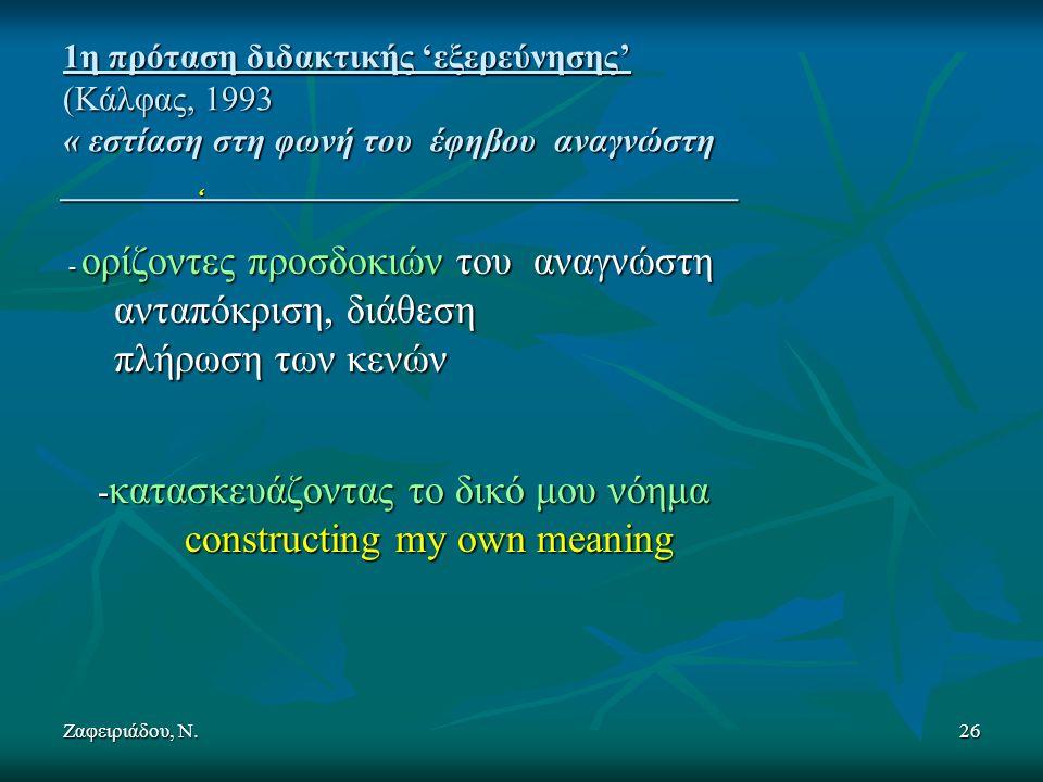Ζαφειριάδου, Ν.26 1η πρόταση διδακτικής 'εξερεύνησης' (Κάλφας, 1993 « εστίαση στη φωνή του έφηβου αναγνώστη _______________________________________ ' - ορίζοντες προσδοκιών του αναγνώστη - ορίζοντες προσδοκιών του αναγνώστη ανταπόκριση, διάθεση ανταπόκριση, διάθεση πλήρωση των κενών πλήρωση των κενών - κατασκευάζοντας το δικό μου νόημα - κατασκευάζοντας το δικό μου νόημα constructing my own meaning constructing my own meaning