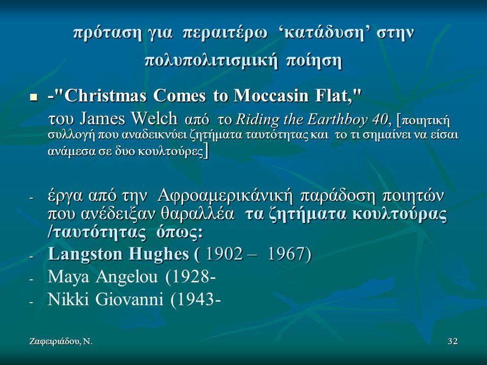 Ζαφειριάδου, Ν.32 πρόταση για περαιτέρω 'κατάδυση' στην πολυπολιτισμική ποίηση - Christmas Comes to Moccasin Flat, - Christmas Comes to Moccasin Flat, του James Welch από το Riding the Earthboy 40, [ ποιητική συλλογή που αναδεικνύει ζητήματα ταυτότητας και το τι σημαίνει να είσαι ανάμεσα σε δυο κουλτούρες ] του James Welch από το Riding the Earthboy 40, [ ποιητική συλλογή που αναδεικνύει ζητήματα ταυτότητας και το τι σημαίνει να είσαι ανάμεσα σε δυο κουλτούρες ] - έργα από την Αφροαμερικάνική παράδοση ποιητών που ανέδειξαν θαραλλέα τα ζητήματα κουλτούρας /ταυτότητας όπως: - Langston Hughes ( 1902 – 1967) - - Maya Angelou (1928- - - Nikki Giovanni (1943-