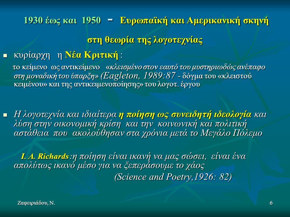 Ζαφειριάδου, Ν.6 1930 έως και 1950 - Ευρωπαϊκή και Αμερικανική σκηνή στη θεωρία της λογοτεχνίας 1930 έως και 1950 - Ευρωπαϊκή και Αμερικανική σκηνή στη θεωρία της λογοτεχνίας κυρίαρχη η Νέα Κριτική : κυρίαρχη η Νέα Κριτική : το κείμενο ως αντικείμενο «κλεισμένο στον εαυτό του μυστηριωδώς ανέπαφο στη μοναδική του ύπαρξη» (Eagleton, 1989:87 - δόγμα του «κλειστού κειμένου» και της αντικειμενοποίησης» του λογοτ.