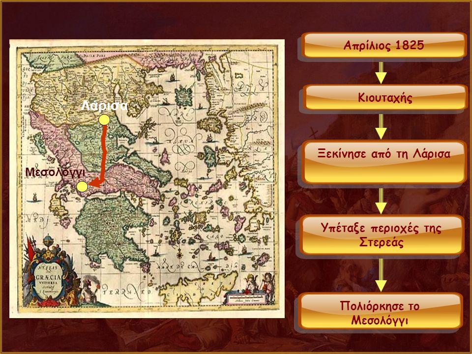 Μεσολόγγι Λάρισα Απρίλιος 1825 Κιουταχής Ξεκίνησε από τη Λάρισα Υπέταξε περιοχές της Στερεάς Πολιόρκησε το Μεσολόγγι