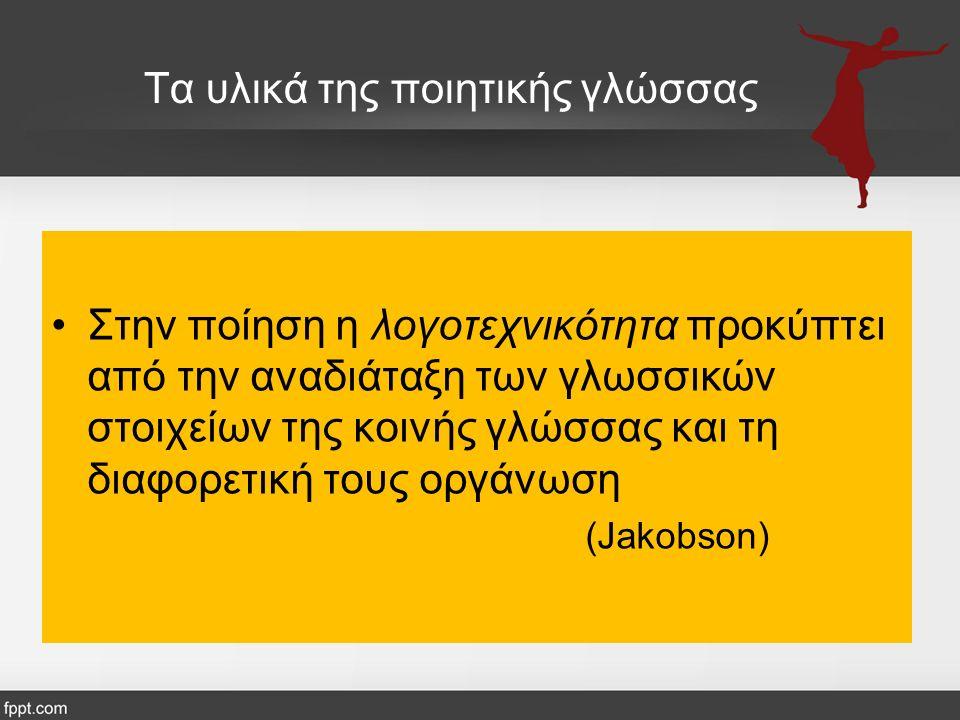 Τα υλικά της ποιητικής γλώσσας Στην ποίηση η λογοτεχνικότητα προκύπτει από την αναδιάταξη των γλωσσικών στοιχείων της κοινής γλώσσας και τη διαφορετική τους οργάνωση (Jakobson)