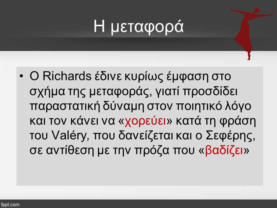 Η μεταφορά Ο Richards έδινε κυρίως έμφαση στο σχήμα της μεταφοράς, γιατί προσδίδει παραστατική δύναμη στον ποιητικό λόγο και τον κάνει να «χορεύει» κατά τη φράση του Valéry, που δανείζεται και ο Σεφέρης, σε αντίθεση με την πρόζα που «βαδίζει»