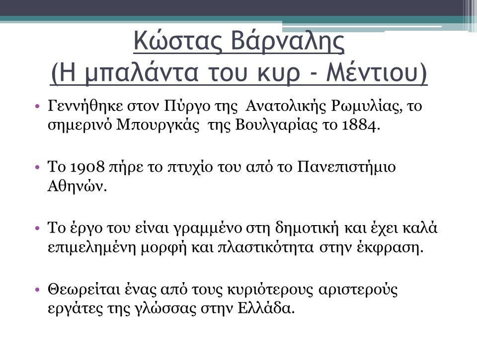 Κώστας Βάρναλης (Η μπαλάντα του κυρ - Μέντιου) Γεννήθηκε στον Πύργο της Ανατολικής Ρωμυλίας, το σημερινό Μπουργκάς της Βουλγαρίας το 1884.