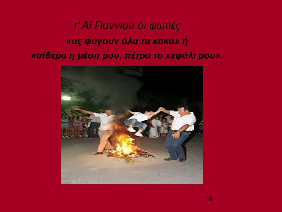 16 τ' Αϊ Γιαννιού οι φωτιές «ας φύγουν όλα τα κακά» ή «σίδερο η μέση μου, πέτρα το κεφάλι μου».