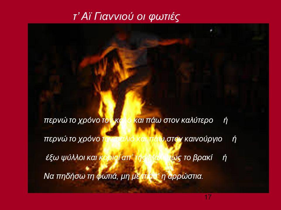17 περνώ το χρόνο τον καλό και πάω στον καλύτερο ή περνώ το χρόνο τον παλιό και πάω στον καινούργιο ή έξω ψύλλοι και κοριοί απ' της Μαλάµως το βρακί ή Να πηδήσω τη φωτιά, μη με πιάσ η αρρώστια.
