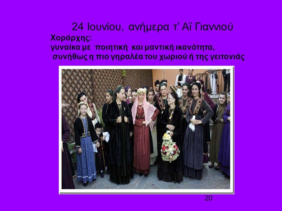 20 24 Ιουνίου, ανήμερα τ' Αϊ Γιαννιού Χοράρχης: γυναίκα με ποιητική και μαντική ικανότητα, συνήθως η πιο γηραλέα του χωριού ή της γειτονιάς