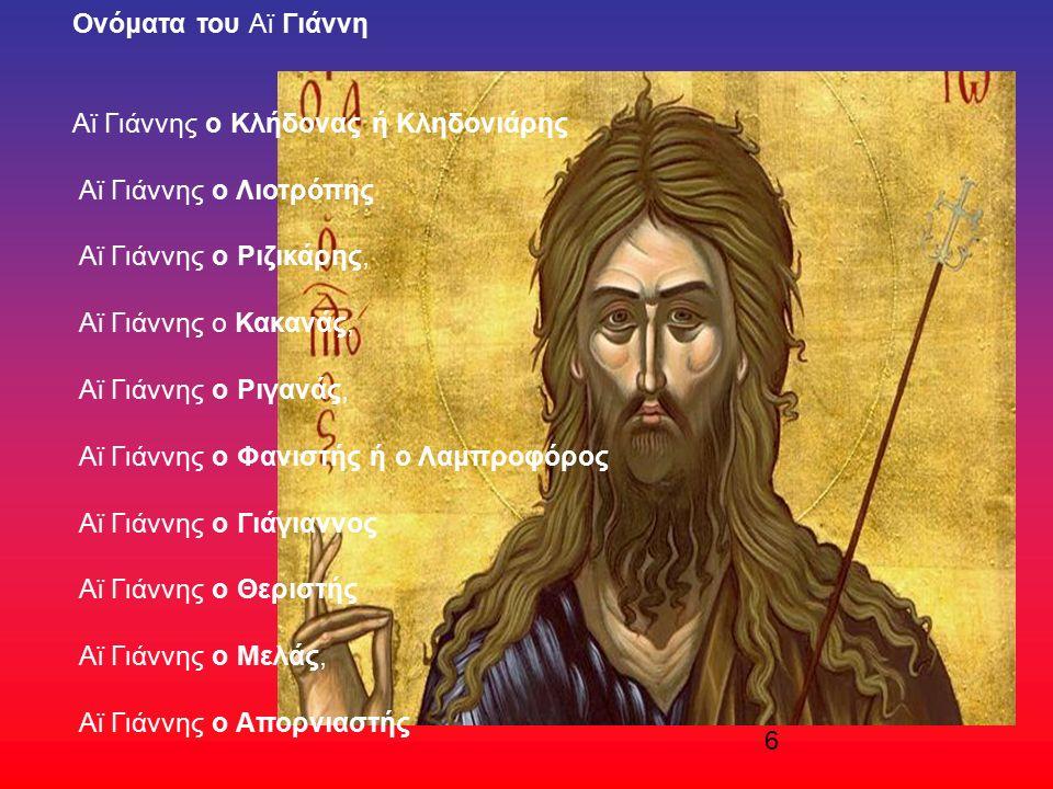 6 Oνόματα του Αϊ Γιάννη Αϊ Γιάννης ο Κλήδονας ή Κληδονιάρης Αϊ Γιάννης ο Λιοτρόπης Αϊ Γιάννης ο Ριζικάρης, Αϊ Γιάννης ο Κακανάς, Αϊ Γιάννης ο Ριγανάς, Αϊ Γιάννης ο Φανιστής ή ο Λαμπροφόρος Αϊ Γιάννης ο Γιάγιαννος Αϊ Γιάννης ο Θεριστής Αϊ Γιάννης ο Μελάς, Αϊ Γιάννης ο Απορνιαστής