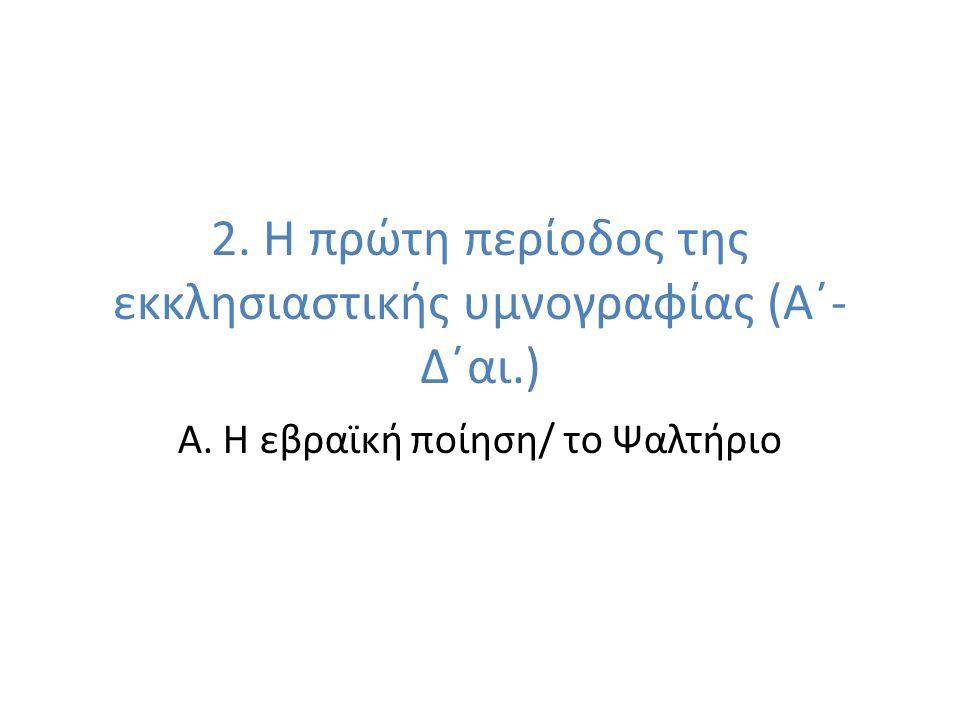 2. Η πρώτη περίοδος της εκκλησιαστικής υμνογραφίας (Α´- Δ´αι.) Α. Η εβραϊκή ποίηση/ το Ψαλτήριο