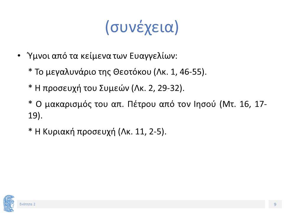 9 Ενότητα 2 (συνέχεια) Ύμνοι από τα κείμενα των Ευαγγελίων: * Το μεγαλυνάριο της Θεοτόκου (Λκ.