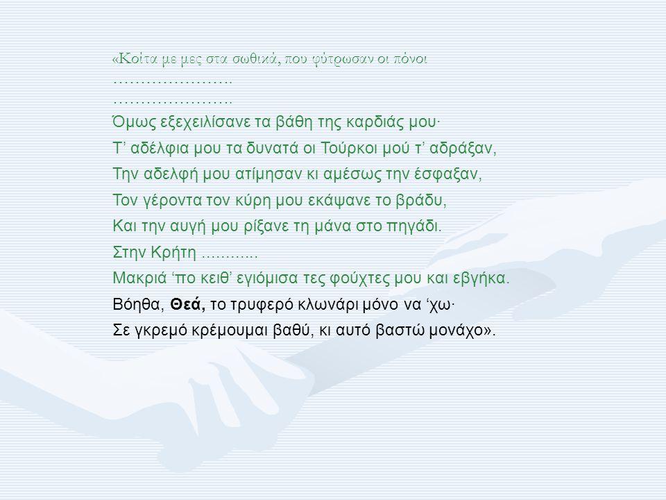 «Κοίτα με μες στα σωθικά, που φύτρωσαν οι πόνοι …………………. Όμως εξεχειλίσανε τα βάθη της καρδιάς μου· Τ' αδέλφια μου τα δυνατά οι Τούρκοι μού τ' αδράξαν