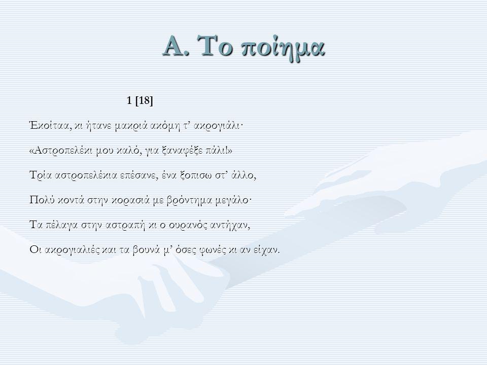 Α. Το ποίημα 1 [18] Έκοίταα, κι ήτανε μακριά ακόμη τ' ακρογιάλι· «Αστροπελέκι μου καλό, για ξαναφέξε πάλι!» Τρία αστροπελέκια επέσανε, ένα ξοπισω στ'
