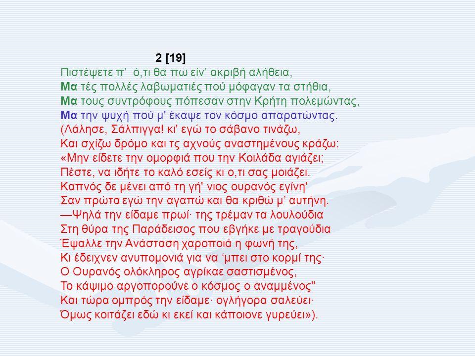 2 [19] Πιστέψετε π' ό,τι θα πω είν' ακριβή αλήθεια, Μα τές πολλές λαβωματιές πού μόφαγαν τα στήθια, Μα τους συντρόφους πόπεσαν στην Κρήτη πολεμώντας,