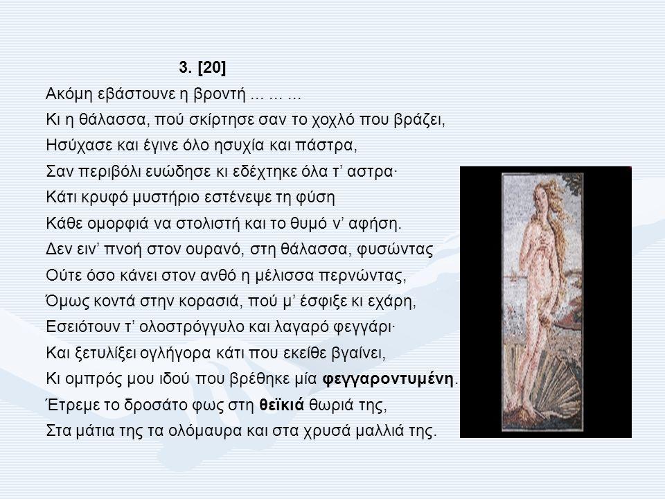 3. [20] Ακόμη εβάστουνε η βροντή......... Κι η θάλασσα, πού σκίρτησε σαν το χοχλό που βράζει, Ησύχασε και έγινε όλο ησυχία και πάστρα, Σαν περιβόλι ευ