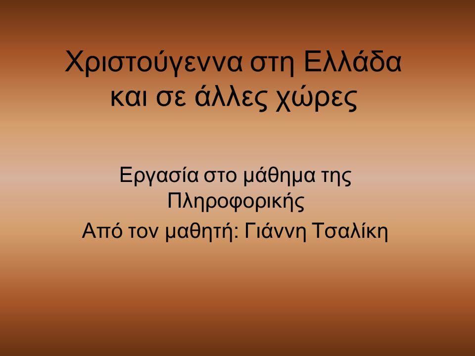 Χριστούγεννα στη Ελλάδα και σε άλλες χώρες Εργασία στο μάθημα της Πληροφορικής Από τον μαθητή: Γιάννη Τσαλίκη