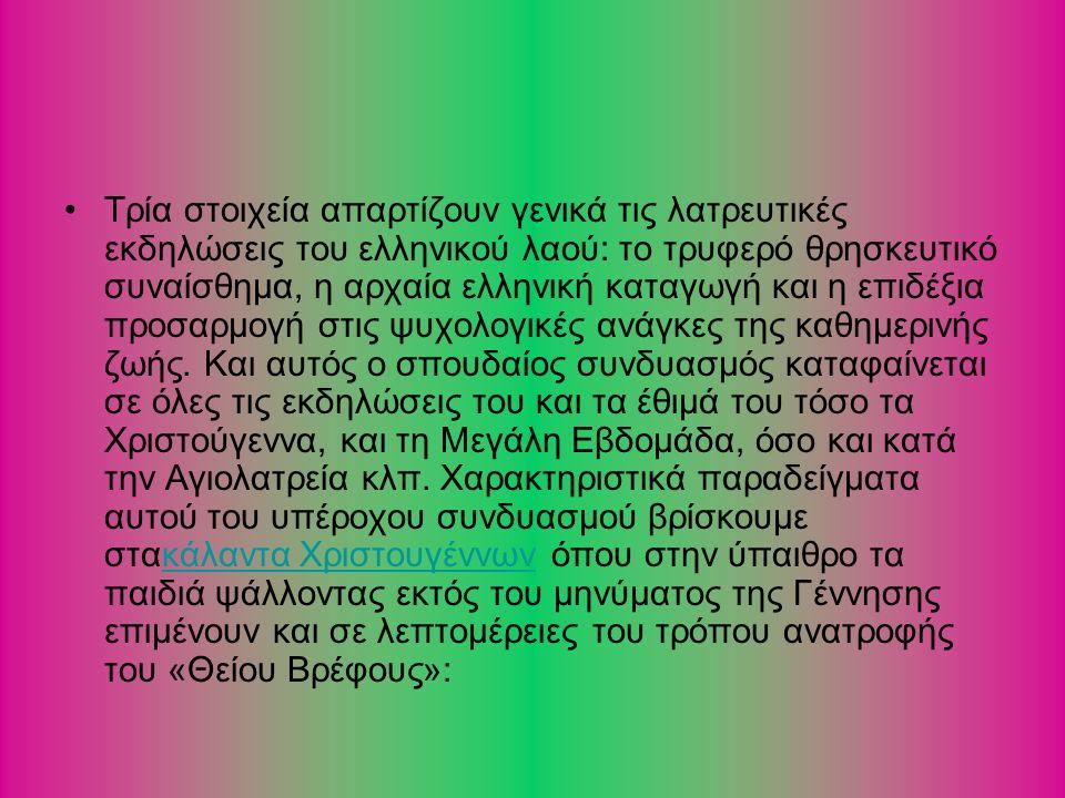 Τρία στοιχεία απαρτίζουν γενικά τις λατρευτικές εκδηλώσεις του ελληνικού λαού: το τρυφερό θρησκευτικό συναίσθημα, η αρχαία ελληνική καταγωγή και η επιδέξια προσαρμογή στις ψυχολογικές ανάγκες της καθημερινής ζωής.