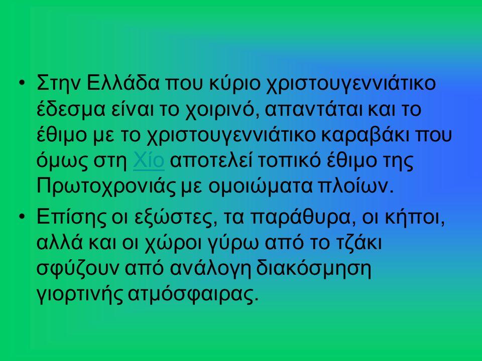 Στην Ελλάδα που κύριο χριστουγεννιάτικο έδεσμα είναι το χοιρινό, απαντάται και το έθιμο με το χριστουγεννιάτικο καραβάκι που όμως στη Χίο αποτελεί τοπικό έθιμο της Πρωτοχρονιάς με ομοιώματα πλοίων.Χίο Επίσης οι εξώστες, τα παράθυρα, οι κήποι, αλλά και οι χώροι γύρω από το τζάκι σφύζουν από ανάλογη διακόσμηση γιορτινής ατμόσφαιρας.