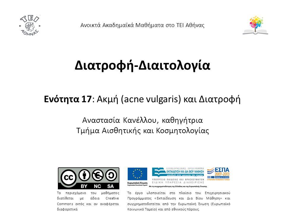 Διατροφή-Διαιτολογία Ενότητα 17: Ακμή (acne vulgaris) και Διατροφή Αναστασία Κανέλλου, καθηγήτρια Τμήμα Αισθητικής και Κοσμητολογίας Ανοικτά Ακαδημαϊκά Μαθήματα στο ΤΕΙ Αθήνας Το περιεχόμενο του μαθήματος διατίθεται με άδεια Creative Commons εκτός και αν αναφέρεται διαφορετικά Το έργο υλοποιείται στο πλαίσιο του Επιχειρησιακού Προγράμματος «Εκπαίδευση και Δια Βίου Μάθηση» και συγχρηματοδοτείται από την Ευρωπαϊκή Ένωση (Ευρωπαϊκό Κοινωνικό Ταμείο) και από εθνικούς πόρους.