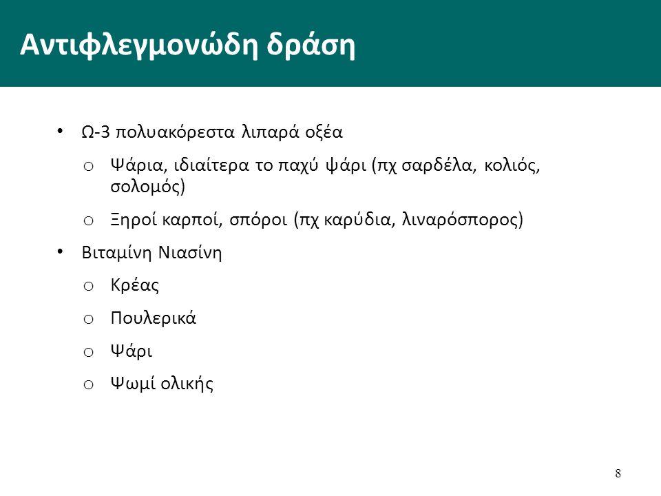 Αντιφλεγμονώδη δράση Ω-3 πολυακόρεστα λιπαρά οξέα o Ψάρια, ιδιαίτερα το παχύ ψάρι (πχ σαρδέλα, κολιός, σολομός) o Ξηροί καρποί, σπόροι (πχ καρύδια, λιναρόσπορος) Βιταμίνη Νιασίνη o Κρέας o Πουλερικά o Ψάρι o Ψωμί ολικής 8