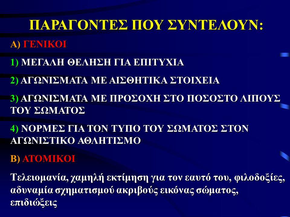 ΠΑΡΑΓΟΝΤΕΣ ΠΟΥ ΣΥΝΤΕΛΟΥΝ: Α) ΓΕΝΙΚΟΙ 1) ΜΕΓΑΛΗ ΘΕΛΗΣΗ ΓΙΑ ΕΠΙΤΥΧΙΑ 2) ΑΓΩΝΙΣΜΑΤΑ ΜΕ ΑΙΣΘΗΤΙΚΑ ΣΤΟΙΧΕΙΑ 3) ΑΓΩΝΙΣΜΑΤΑ ΜΕ ΠΡΟΣΟΧΗ ΣΤΟ ΠΟΣΟΣΤΟ ΛΙΠΟΥΣ ΤΟΥ ΣΩΜΑΤΟΣ 4) ΝΟΡΜΕΣ ΓΙΑ ΤΟΝ ΤΥΠΟ ΤΟΥ ΣΩΜΑΤΟΣ ΣΤΟΝ ΑΓΩΝΙΣΤΙΚΟ ΑΘΛΗΤΙΣΜΟ Β) ΑΤΟΜΙΚΟΙ Tελειομανία, χαμηλή εκτίμηση για τον εαυτό του, φιλοδοξίες, αδυναμία σχηματισμού ακριβούς εικόνας σώματος, επιδιώξεις