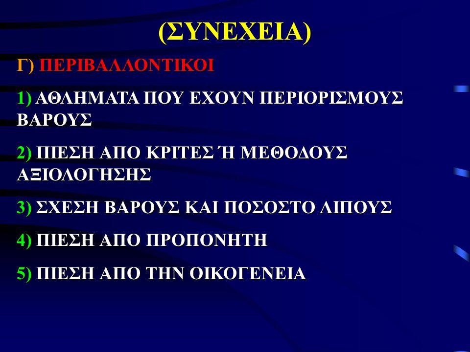 (ΣΥΝΕΧΕΙΑ) Γ) ΠΕΡΙΒΑΛΛΟΝΤΙΚΟΙ 1) ΑΘΛΗΜΑΤΑ ΠΟΥ ΕΧΟΥΝ ΠΕΡΙΟΡΙΣΜΟΥΣ ΒΑΡΟΥΣ 2) ΠΙΕΣΗ ΑΠΟ ΚΡΙΤΕΣ Ή ΜΕΘΟΔΟΥΣ ΑΞΙΟΛΟΓΗΣΗΣ 3) ΣΧΕΣΗ ΒΑΡΟΥΣ ΚΑΙ ΠΟΣΟΣΤΟ ΛΙΠΟΥΣ 4) ΠΙΕΣΗ ΑΠΟ ΠΡΟΠΟΝΗΤΗ 5) ΠΙΕΣΗ ΑΠΟ ΤΗΝ ΟΙΚΟΓΕΝΕΙΑ