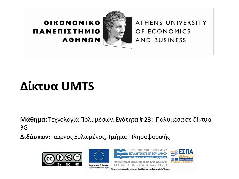 Δίκτυα UMTS Μάθημα: Τεχνολογία Πολυμέσων, Ενότητα # 23: Πολυμέσα σε δίκτυα 3G Διδάσκων: Γιώργος Ξυλωμένος, Τμήμα: Πληροφορικής