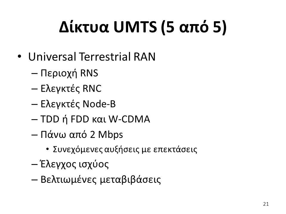 Δίκτυα UMTS (5 από 5) Universal Terrestrial RAN – Περιοχή RNS – Ελεγκτές RNC – Ελεγκτές Node-B – TDD ή FDD και W-CDMA – Πάνω από 2 Mbps Συνεχόμενες αυ