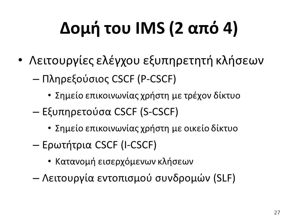 Δομή του IMS (2 από 4) Λειτουργίες ελέγχου εξυπηρετητή κλήσεων – Πληρεξούσιος CSCF (P-CSCF) Σημείο επικοινωνίας χρήστη με τρέχον δίκτυο – Εξυπηρετούσα