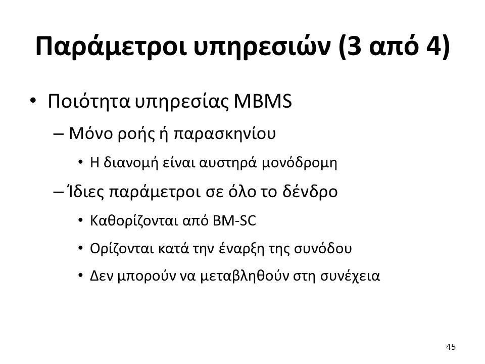 Παράμετροι υπηρεσιών (3 από 4) Ποιότητα υπηρεσίας MBMS – Μόνο ροής ή παρασκηνίου Η διανομή είναι αυστηρά μονόδρομη – Ίδιες παράμετροι σε όλο το δένδρο