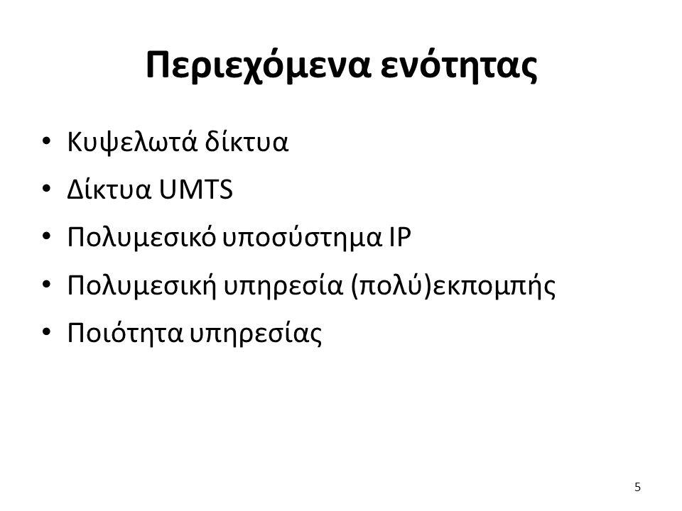 Περιεχόμενα ενότητας Κυψελωτά δίκτυα Δίκτυα UMTS Πολυμεσικό υποσύστημα IP Πολυμεσική υπηρεσία (πολύ)εκπομπής Ποιότητα υπηρεσίας 5