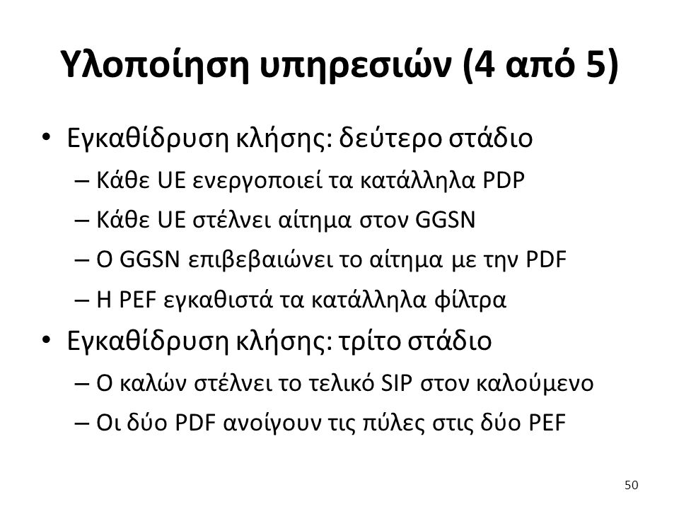 Υλοποίηση υπηρεσιών (4 από 5) Εγκαθίδρυση κλήσης: δεύτερο στάδιο – Κάθε UE ενεργοποιεί τα κατάλληλα PDP – Κάθε UE στέλνει αίτημα στον GGSN – Ο GGSN επ