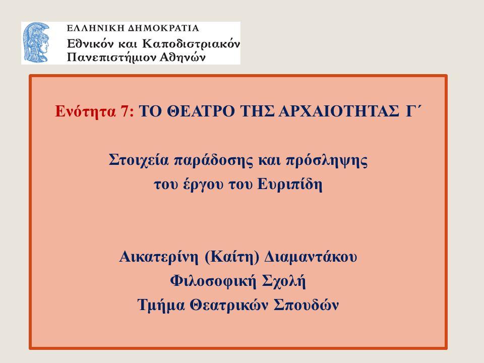 Ενότητα 7: ΤΟ ΘΕΑΤΡΟ ΤΗΣ ΑΡΧΑΙΟΤΗΤΑΣ Γ΄ Στοιχεία παράδοσης και πρόσληψης του έργου του Ευριπίδη Αικατερίνη (Καίτη) Διαμαντάκου Φιλοσοφική Σχολή Τμήμα Θεατρικών Σπουδών