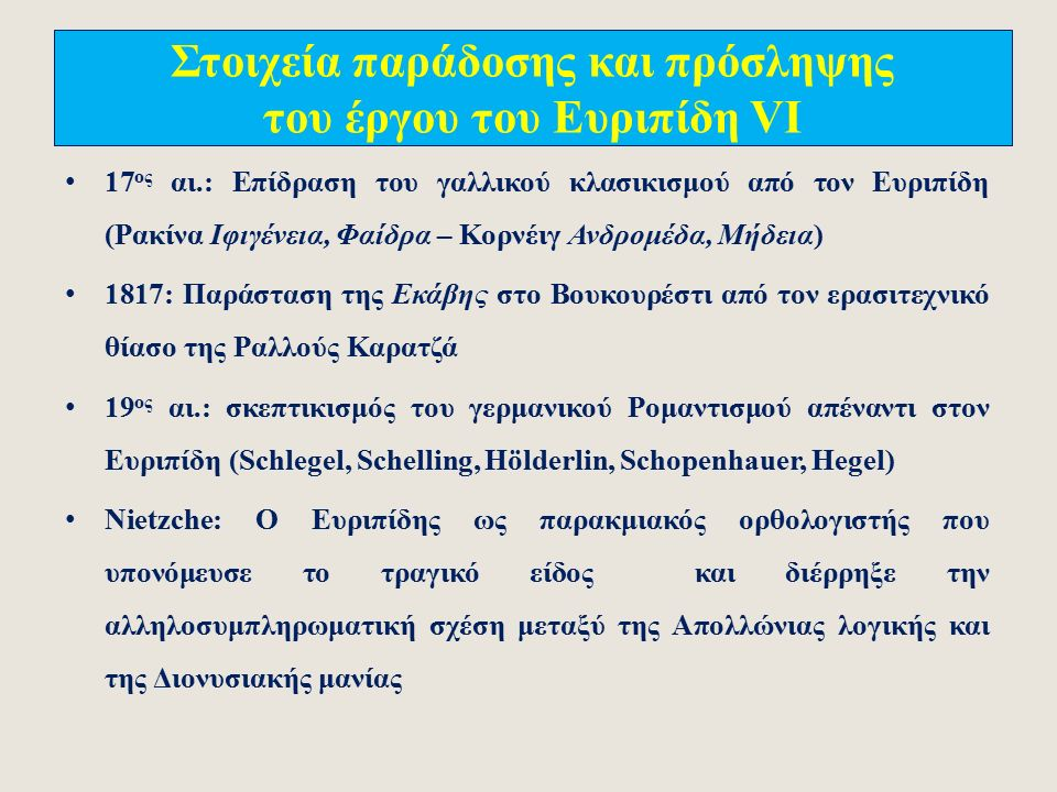 Στοιχεία παράδοσης και πρόσληψης του έργου του Ευριπίδη V Κριτική παράδοση: Α) Επιλογή (κατά τη ρωμαϊκή περίοδο) από δέκα έργα με σχόλια: ΄Αλκηστις, Ανδρομάχη, Εκάβη, Ιππόλυτος, Μήδεια, Ορέστης, Ρήσος Τρωάδες, Φοίνισσαι (+ Βάκχαι;) και Β) Μέρος από μια συνολική έκδοση με αλφαβητική σειρά τίτλων (οκτώ τραγωδίες και ένα σατυρικό δράμα): Ελένη, Ηλέκτρα, Ηρακλής, Ηρακλείδες, Κύκλωψ, Ίων, Ικέτιδες, Ιφιγένεια εν Αυλίδι και Ιφιγένεια εν Ταύροις 10 ος -16 ος αι.: Νέα επιλογή έργων, για εκπαιδευτικούς λόγους, και παραγωγή εκατοντάδων αντιγράφων των τριών επιλεγμένων έργων: Εκάβη, Ορέστης, Φοίνισσαι («Βυζαντινή παράδοση).