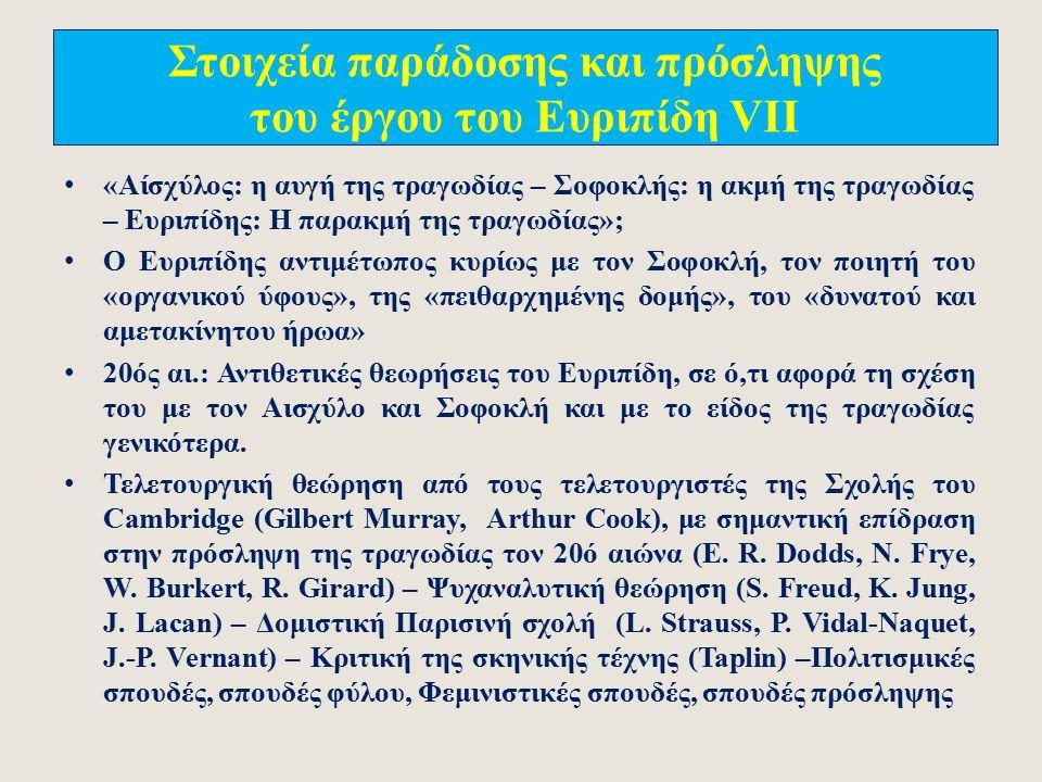 Στοιχεία παράδοσης και πρόσληψης του έργου του Ευριπίδη VI 17 ος αι.: Επίδραση του γαλλικού κλασικισμού από τον Ευριπίδη (Ρακίνα Ιφιγένεια, Φαίδρα – Κορνέιγ Ανδρομέδα, Μήδεια) 1817: Παράσταση της Εκάβης στο Βουκουρέστι από τον ερασιτεχνικό θίασο της Ραλλούς Καρατζά 19 ος αι.: σκεπτικισμός του γερμανικού Ρομαντισμού απέναντι στον Ευριπίδη (Schlegel, Schelling, Hölderlin, Schopenhauer, Hegel) Nietzche: Ο Ευριπίδης ως παρακμιακός ορθολογιστής που υπονόμευσε το τραγικό είδος και διέρρηξε την αλληλοσυμπληρωματική σχέση μεταξύ της Απολλώνιας λογικής και της Διονυσιακής μανίας