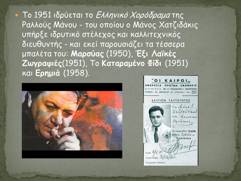 Το 1951 ιδρύεται το Ελληνικό Χορόδραμα της Ραλλούς Μάνου - του οποίου ο Μάνος Χατζιδάκις υπήρξε ιδρυτικό στέλεχος και καλλιτεχνικός διευθυντής - και εκεί παρουσιάζει τα τέσσερα μπαλέτα του: Μαρσύας (1950), Έξι Λαϊκές Ζωγραφιές(1951), Το Καταραμένο Φίδι (1951) και Ερημιά (1958).