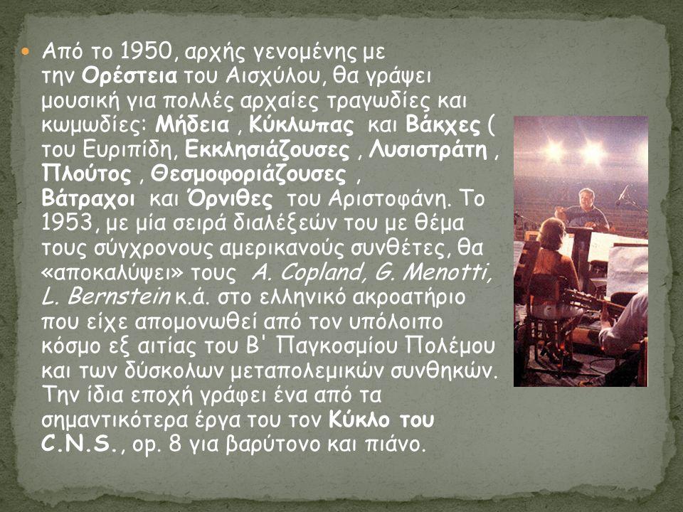 Από το 1950, αρχής γενομένης με την Ορέστεια του Αισχύλου, θα γράψει μουσική για πολλές αρχαίες τραγωδίες και κωμωδίες: Μήδεια, Κύκλωπας και Βάκχες ( του Ευριπίδη, Εκκλησιάζουσες, Λυσιστράτη, Πλούτος, Θεσμοφοριάζουσες, Βάτραχοι και Όρνιθες του Αριστοφάνη.