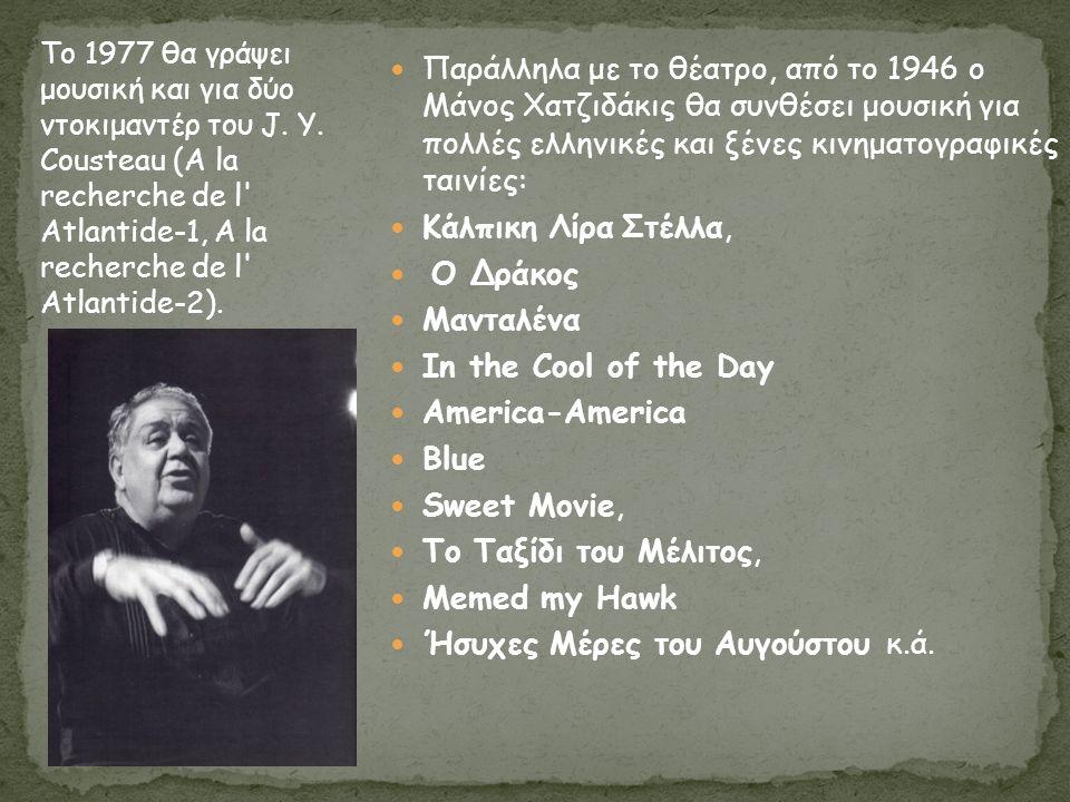 Παράλληλα με το θέατρο, από το 1946 ο Μάνος Χατζιδάκις θα συνθέσει μουσική για πολλές ελληνικές και ξένες κινηματογραφικές ταινίες: Κάλπικη Λίρα Στέλλα, Ο Δράκος Μανταλένα In the Cool of the Day America-America Blue Sweet Movie, Το Ταξίδι του Μέλιτος, Memed my Hawk Ήσυχες Μέρες του Αυγούστου κ.ά.