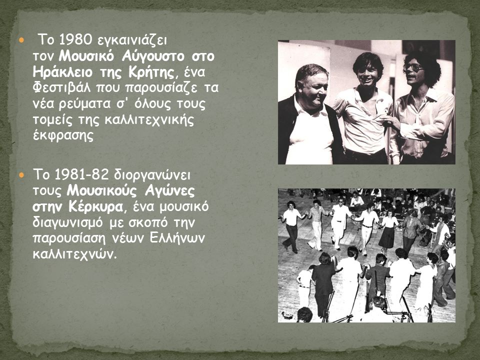 Το 1980 εγκαινιάζει τον Μουσικό Αύγουστο στο Ηράκλειο της Κρήτης, ένα Φεστιβάλ που παρουσίαζε τα νέα ρεύματα σ όλους τους τομείς της καλλιτεχνικής έκφρασης Tο 1981-82 διοργανώνει τους Μουσικούς Αγώνες στην Κέρκυρα, ένα μουσικό διαγωνισμό με σκοπό την παρουσίαση νέων Ελλήνων καλλιτεχνών.