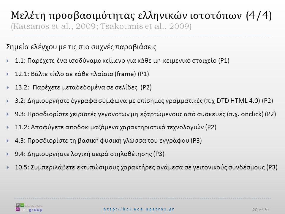 http://hci.ece.upatras.gr 20 of 20 Μελέτη προσβασιμότητας ελληνικών ιστοτόπων (4/4) (Katsanos et al., 2009; Tsakoumis et al., 2009) Σημεία ελέγχου με τις πιο συχνές παραβιάσεις  1.1: Παρέχετε ένα ισοδύναμο κείμενο για κάθε μη - κειμενικό στοιχείο (P1)  12.1: Βάλτε τίτλο σε κάθε πλαίσιο (frame) (P1)  13.2: Παρέχετε μεταδεδομένα σε σελίδες (P2)  3.2: Δημιουργήστε έγγραφα σύμφωνα με επίσημες γραμματικές ( π.