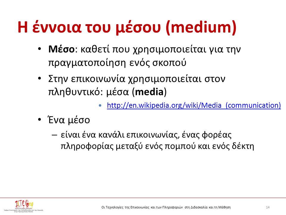 14Οι Τεχνολογίες της Επικοινωνίας και των Πληροφοριών στη Διδασκαλία και τη Μάθηση Η έννοια του μέσου (medium) Μέσο: καθετί που χρησιμοποιείται για την πραγματοποίηση ενός σκοπού Στην επικοινωνία χρησιμοποιείται στον πληθυντικό: μέσα (media) http://en.wikipedia.org/wiki/Media_(communication) http://en.wikipedia.org/wiki/Media_(communication) Ένα μέσο – είναι ένα κανάλι επικοινωνίας, ένας φορέας πληροφορίας μεταξύ ενός πομπού και ενός δέκτη
