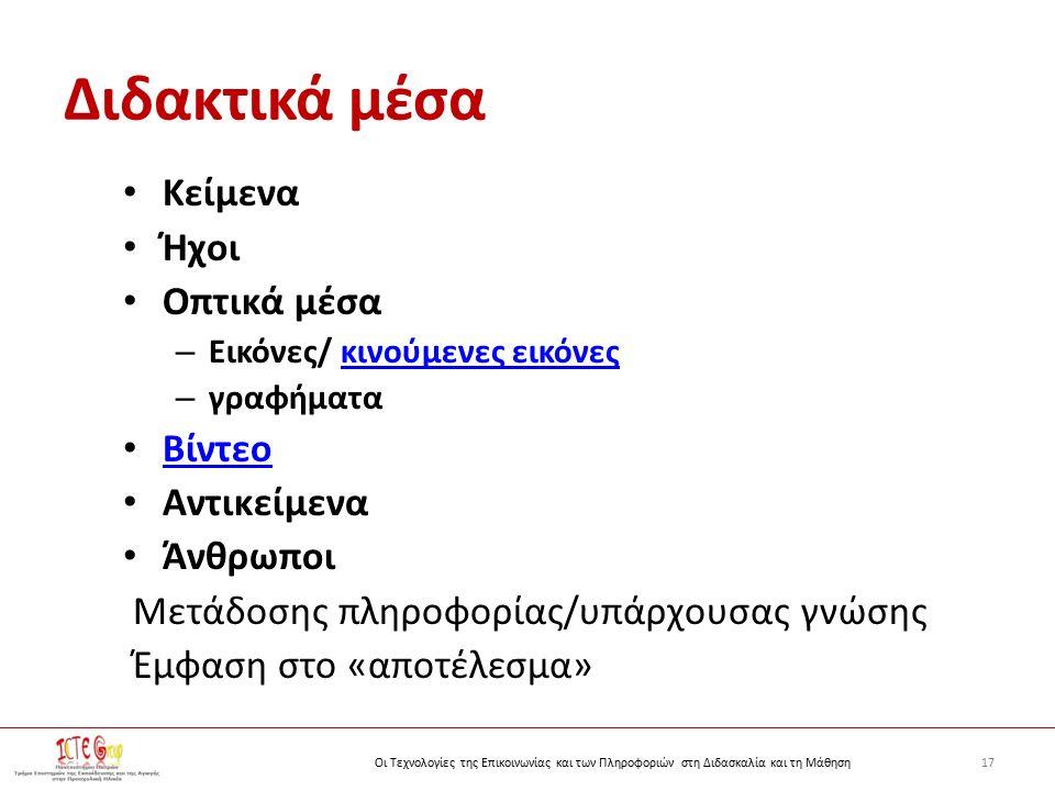 17Οι Τεχνολογίες της Επικοινωνίας και των Πληροφοριών στη Διδασκαλία και τη Μάθηση Διδακτικά μέσα Κείμενα Ήχοι Οπτικά μέσα – Εικόνες/ κινούμενες εικόνεςκινούμενες εικόνες – γραφήματα Βίντεο Αντικείμενα Άνθρωποι Μετάδοσης πληροφορίας/υπάρχουσας γνώσης Έμφαση στο «αποτέλεσμα»