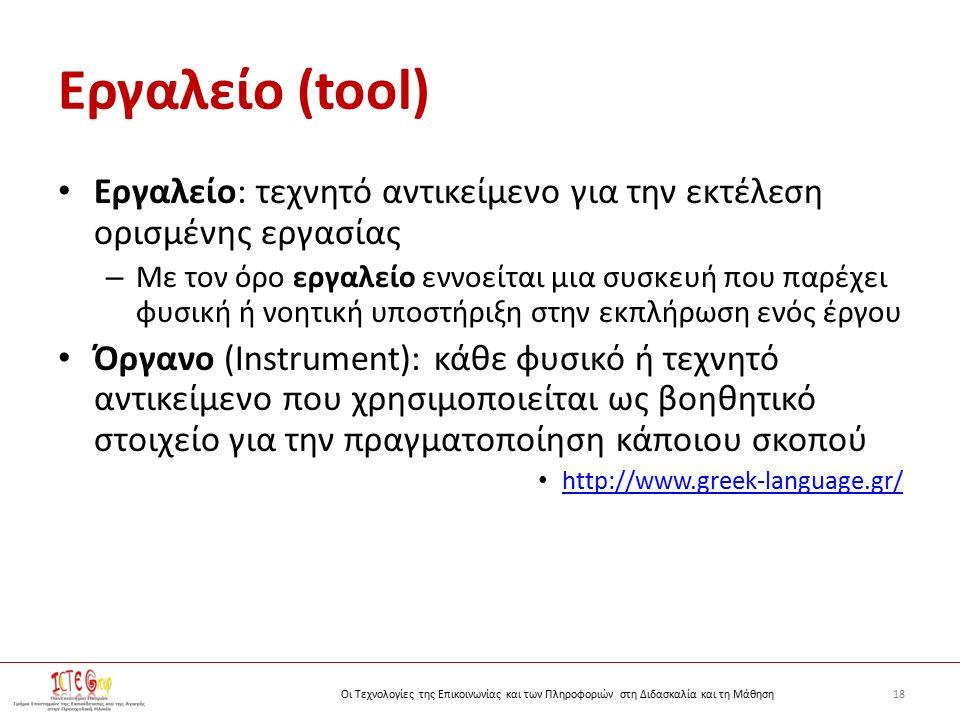 18Οι Τεχνολογίες της Επικοινωνίας και των Πληροφοριών στη Διδασκαλία και τη Μάθηση Εργαλείο (tool) Εργαλείο: τεχνητό αντικείμενο για την εκτέλεση ορισμένης εργασίας – Με τον όρο εργαλείο εννοείται μια συσκευή που παρέχει φυσική ή νοητική υποστήριξη στην εκπλήρωση ενός έργου Όργανο (Instrument): κάθε φυσικό ή τεχνητό αντικείμενο που χρησιμοποιείται ως βοηθητικό στοιχείο για την πραγματοποίηση κάποιου σκοπού http://www.greek-language.gr/