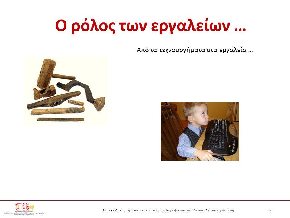 20Οι Τεχνολογίες της Επικοινωνίας και των Πληροφοριών στη Διδασκαλία και τη Μάθηση Ο ρόλος των εργαλείων … Από τα τεχνουργήματα στα εργαλεία …