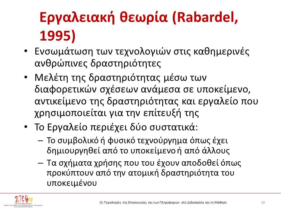 30Οι Τεχνολογίες της Επικοινωνίας και των Πληροφοριών στη Διδασκαλία και τη Μάθηση Εργαλειακή θεωρία (Rabardel, 1995) Ενσωμάτωση των τεχνολογιών στις καθημερινές ανθρώπινες δραστηριότητες Μελέτη της δραστηριότητας μέσω των διαφορετικών σχέσεων ανάμεσα σε υποκείμενο, αντικείμενο της δραστηριότητας και εργαλείο που χρησιμοποιείται για την επίτευξή της Το Εργαλείο περιέχει δύο συστατικά: – Το συμβολικό ή φυσικό τεχνούργημα όπως έχει δημιουργηθεί από το υποκείμενο ή από άλλους – Τα σχήματα χρήσης που του έχουν αποδοθεί όπως προκύπτουν από την ατομική δραστηριότητα του υποκειμένου