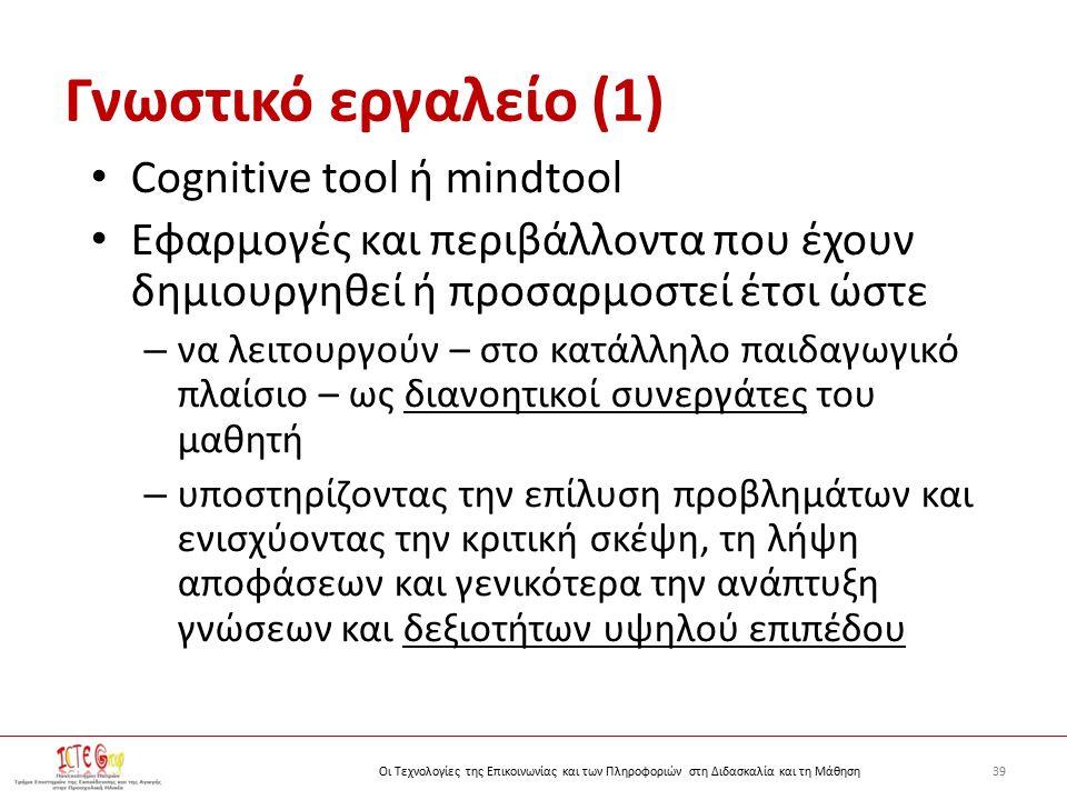 39Οι Τεχνολογίες της Επικοινωνίας και των Πληροφοριών στη Διδασκαλία και τη Μάθηση Γνωστικό εργαλείο (1) Cognitive tool ή mindtool Εφαρμογές και περιβάλλοντα που έχουν δημιουργηθεί ή προσαρμοστεί έτσι ώστε – να λειτουργούν – στο κατάλληλο παιδαγωγικό πλαίσιο – ως διανοητικοί συνεργάτες του μαθητή – υποστηρίζοντας την επίλυση προβλημάτων και ενισχύοντας την κριτική σκέψη, τη λήψη αποφάσεων και γενικότερα την ανάπτυξη γνώσεων και δεξιοτήτων υψηλού επιπέδου