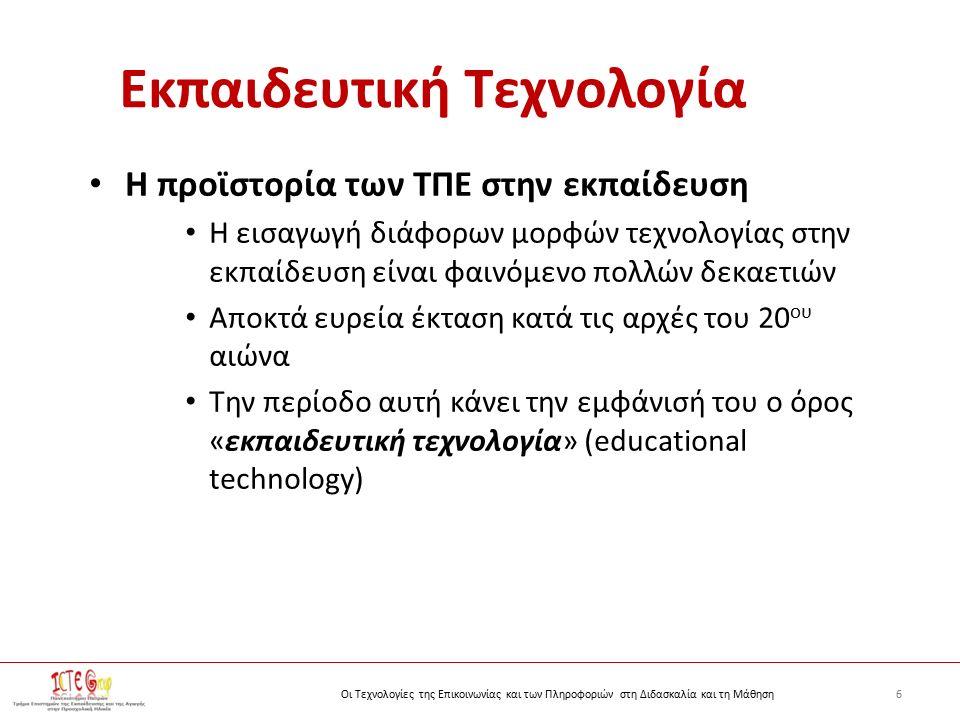 6Οι Τεχνολογίες της Επικοινωνίας και των Πληροφοριών στη Διδασκαλία και τη Μάθηση Εκπαιδευτική Τεχνολογία Η προϊστορία των ΤΠΕ στην εκπαίδευση Η εισαγωγή διάφορων μορφών τεχνολογίας στην εκπαίδευση είναι φαινόμενο πολλών δεκαετιών Αποκτά ευρεία έκταση κατά τις αρχές του 20 ου αιώνα Την περίοδο αυτή κάνει την εμφάνισή του ο όρος «εκπαιδευτική τεχνολογία» (educational technology)