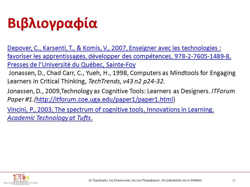 65Οι Τεχνολογίες της Επικοινωνίας και των Πληροφοριών στη Διδασκαλία και τη Μάθηση Βιβλιογραφία Depover, C., Karsenti, T., & Komis, V., 2007, Enseigner avec les technologies : favoriser les apprentissages, développer des compétences, 978-2-7605-1489-8, Presses de l'Université du Québec, Sainte-Foy Jonassen, D., Chad Carr, C., Yueh, H., 1998, Computers as Mindtools for Engaging Learners in Critical Thinking, TechTrends, v43 n2 p24-32.