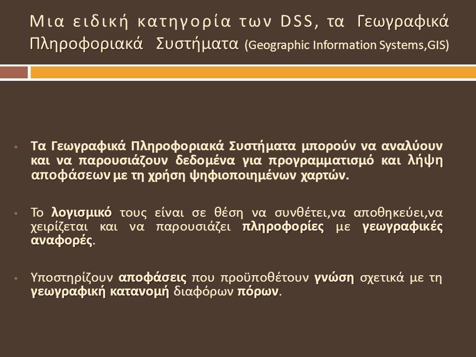 Γεωγραφικά Πληροφοριακά Συστήματα Μια ειδική κατηγορία των DSS, τα Γεωγραφικά Πληροφοριακά Συστήματα (Geographic Information Systems,GIS) λήψη αποφάσε