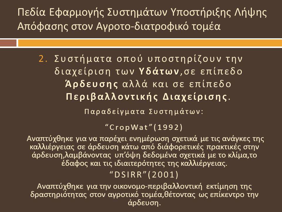 """Παραδείγματα Συστημάτων : """"CropWat""""(1992) Αναπτύχθηκε για να παρέχει ενημέρωση σχετικά με τις ανάγκες της καλλιέργειας σε άρδευση κάτω από διάφορετικέ"""