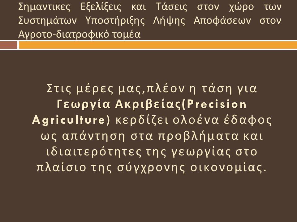 Γεωργία Ακριβείας (Precision ) Στις μέρες μας, πλέον η τάση για Γεωργία Ακριβείας (Precision Agriculture) κερδίζει ολοένα έδαφος ως απάντηση στα προβλ