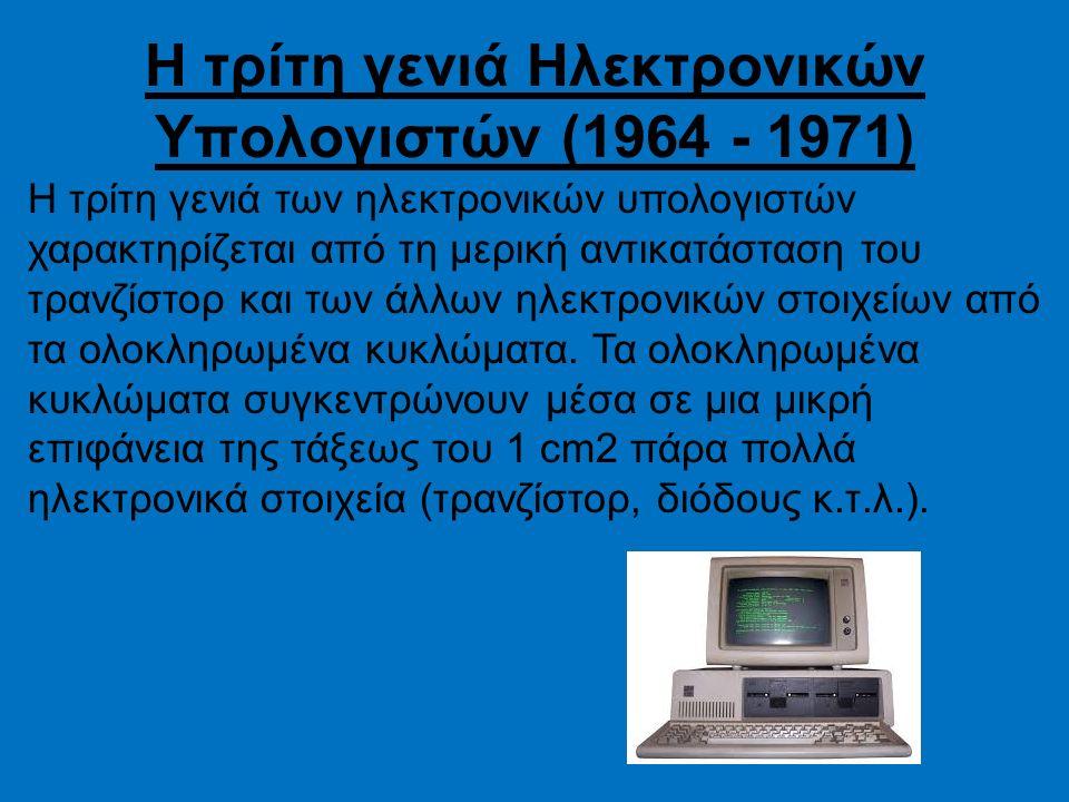 Η τρίτη γενιά Ηλεκτρονικών Υπολογιστών (1964 - 1971) Η τρίτη γενιά των ηλεκτρονικών υπολογιστών χαρακτηρίζεται από τη μερική αντικατάσταση του τρανζίσ